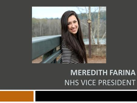 MEREDITH FARINA NHS VICE PRESIDENT. Qualifications  Active participant in multiple clubs: NHS, SGA, National Art Honor Society, Spanish Honor Society.