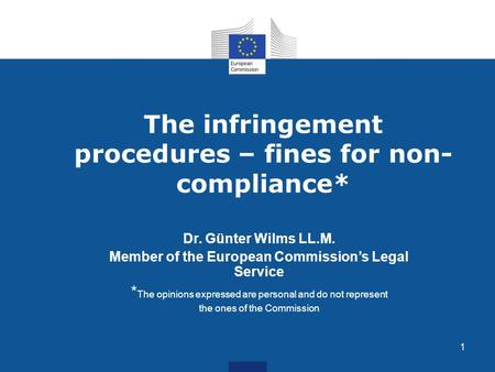 1 The infringement procedures – fines for non- compliance* Dr. Günter Wilms LL.M. Member of the European Commission's Legal Service * The opinions expressed.