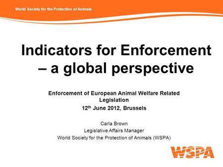 World Society for the Protection of Animals Indicators for Enforcement – a global perspective Enforcement of European Animal Welfare Related Legislation.