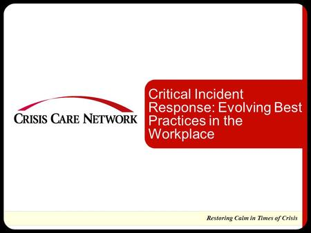 Restoring Calm in Times of Crisis Critical Incident Response: Evolving Best Practices in the Workplace.