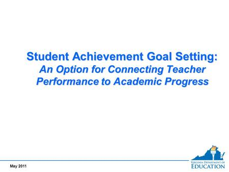 May 2011 Student Achievement Goal Setting: An Option for Connecting Teacher Performance to Academic Progress.