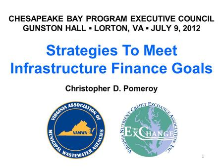 CHESAPEAKE BAY PROGRAM EXECUTIVE COUNCIL GUNSTON HALL ▪ LORTON, VA ▪ JULY 9, 2012 1 Strategies To Meet Infrastructure Finance Goals Christopher D. Pomeroy.