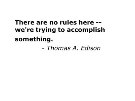 There are no rules here -- we're trying to accomplish something. - Thomas A. Edison.