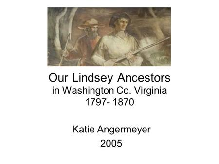Our Lindsey Ancestors in Washington Co. Virginia 1797- 1870 Katie Angermeyer 2005.