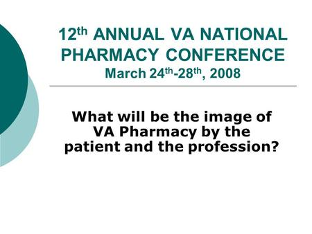 12 th ANNUAL VA NATIONAL PHARMACY CONFERENCE March 24 th -28 th, 2008 What will be the image of VA Pharmacy by the patient and the profession?