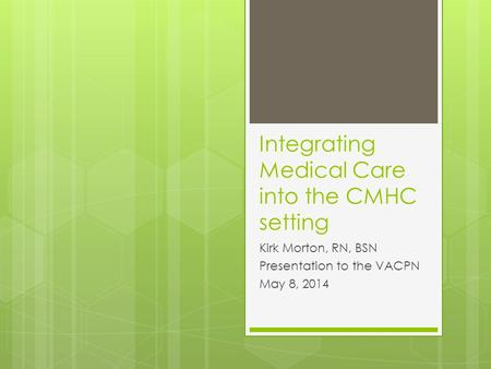 Integrating Medical Care into the CMHC setting Kirk Morton, RN, BSN Presentation to the VACPN May 8, 2014.