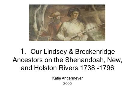 1. Our Lindsey & Breckenridge Ancestors on the Shenandoah, New, and Holston Rivers 1738 -1796 Katie Angermeyer 2005.