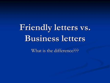 Friendly letters vs. Business letters