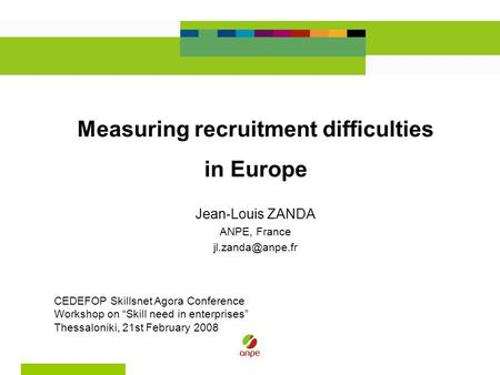 "Measuring recruitment difficulties in Europe Jean-Louis ZANDA ANPE, France CEDEFOP Skillsnet Agora Conference Workshop on ""Skill need."