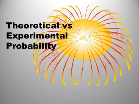 Theoretical vs Experimental Probability. Experimental probability: Probability based on a collection of data. Will have a table of results or data from.
