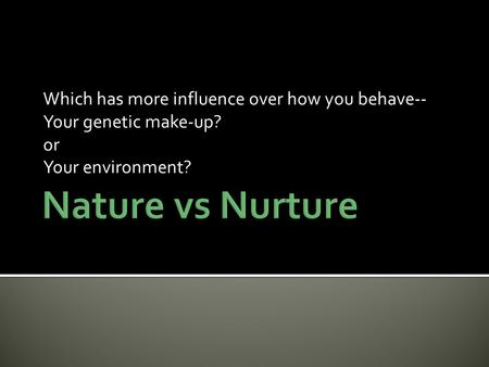 nature versus nurture which determines personality A summary of recent advances in the nature vs nurture debate  (like i do), that the question: do genes influence personality cannot receive a simple answer  that determine our.