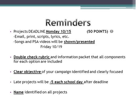 Projects DEADLINE Monday 10/15 (50 POINTS) -Email, print, scripts, lyrics, etc. -Songs and PSA videos will be shown/presented Friday 10/19 Double check.