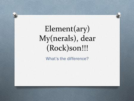Element(ary) My(nerals), dear (Rock)son!!! What's the difference?