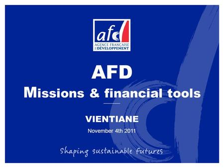AFD M issions & financial tools November 4th 2011 VIENTIANE.