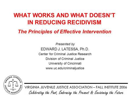 WHAT WORKS AND WHAT DOESN'T IN REDUCING RECIDIVISM The Principles of Effective Intervention Presented by EDWARD J. LATESSA, Ph.D. Center for Criminal Justice.