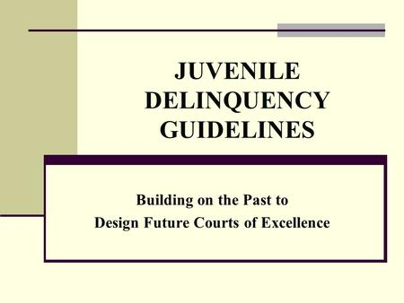 JUVENILE DELINQUENCY GUIDELINES Building on the Past to Design Future Courts of Excellence.