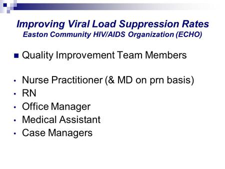 Improving Viral Load Suppression Rates Easton Community HIV/AIDS Organization (ECHO) Quality Improvement Team Members Nurse Practitioner (& MD on prn basis)