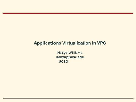 1 Applications Virtualization in VPC Nadya Williams UCSD.