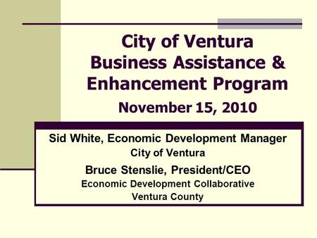 City of Ventura Business Assistance & Enhancement Program November 15, 2010 Sid White, Economic Development Manager City of Ventura Bruce Stenslie, President/CEO.