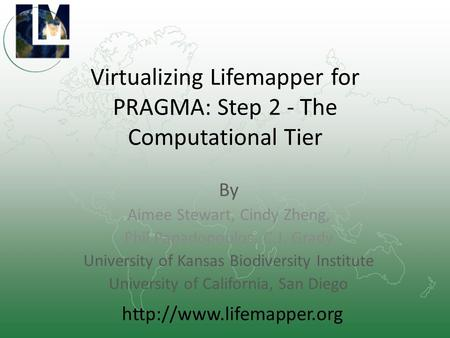 Virtualizing Lifemapper for PRAGMA: Step 2 - The Computational Tier By Aimee Stewart, Cindy Zheng, Phil Papadopoulos, C.J. Grady University of Kansas Biodiversity.
