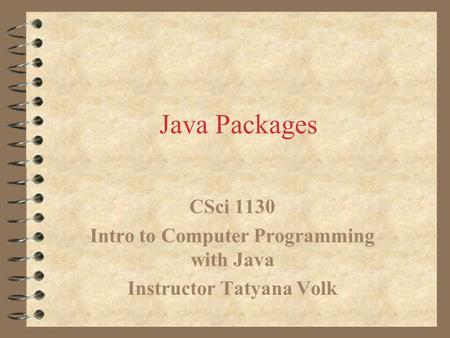 Java Packages CSci 1130 Intro to Computer Programming with Java Instructor Tatyana Volk.