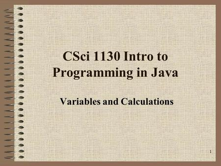 1 CSci 1130 Intro to Programming in Java Variables and Calculations.