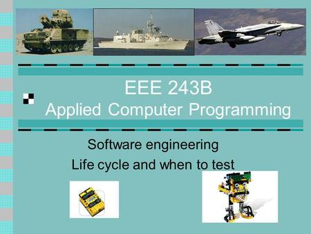 EEE 243B Applied Computer Programming Software engineering Life cycle and when to test.