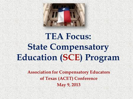 Association for Compensatory Educators of Texas (ACET) Conference May 9, 2013 TEA Focus: State Compensatory Education (SCE) Program.