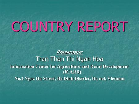 COUNTRY REPORT Presenters: Tran Than Thi Ngan Hoa Information Center for Agriculture and Rural Development (ICARD) No.2 Ngoc Ha Street, Ba Dinh District,