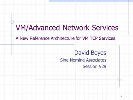 1 VM/Advanced Network Services A New Reference Architecture for VM TCP Services David Boyes Sine Nomine Associates Session V29.