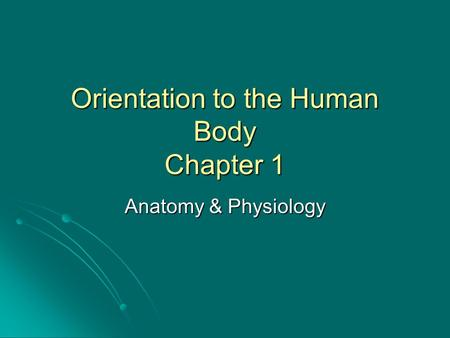 Orientation to the Human Body Chapter 1 Anatomy & Physiology.