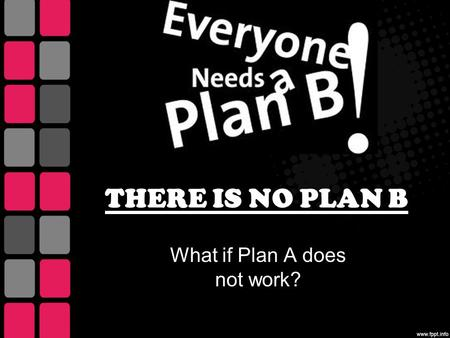 THERE IS NO PLAN B What if Plan A does not work?.