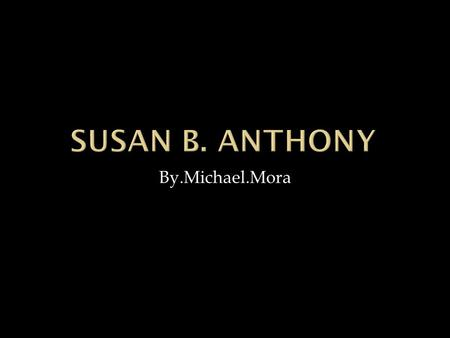 By.Michael.Mora.  Susan b. Anthony lived at a time when woman were not allowed to vote.She was born in 1820 in adams Massachusetts she even lived at.