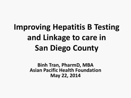 Improving Hepatitis B Testing and Linkage to care in San Diego County Binh Tran, PharmD, MBA Asian Pacific Health Foundation May 22, 2014.