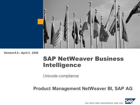 SAP NetWeaver Business Intelligence Unicode-compliance Product Management NetWeaver BI, SAP AG Version 6.0 – April 4, 2006.
