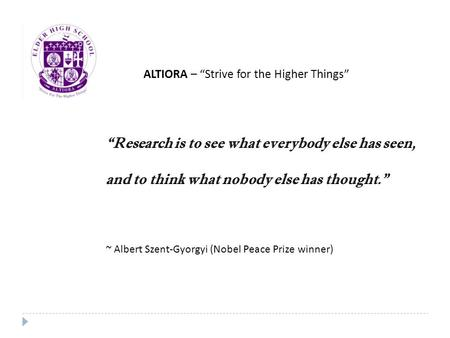 """Research is to see what everybody else has seen, and to think what nobody else has thought."" ~ Albert Szent-Gyorgyi (Nobel Peace Prize winner) ALTIORA."