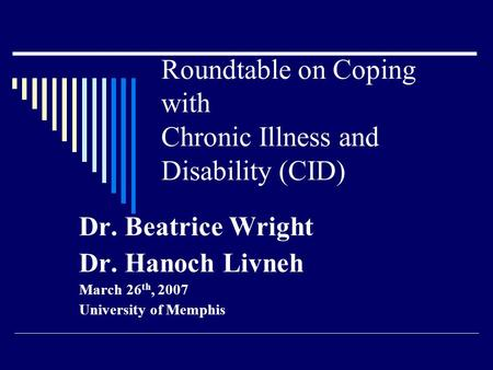 Roundtable on Coping with Chronic Illness and Disability (CID) Dr. Beatrice Wright Dr. Hanoch Livneh March 26 th, 2007 University of Memphis.