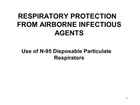 1 RESPIRATORY PROTECTION FROM AIRBORNE INFECTIOUS AGENTS Use of N-95 Disposable Particulate Respirators.