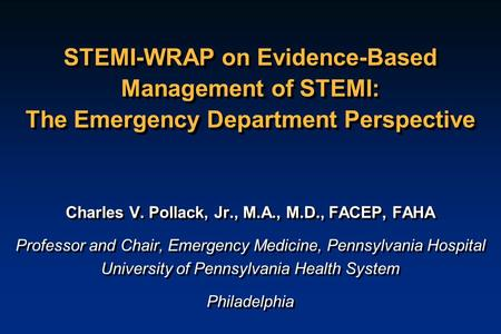 STEMI-WRAP on Evidence-Based Management of STEMI: The Emergency Department Perspective Charles V. Pollack, Jr., M.A., M.D., FACEP, FAHA Professor and Chair,