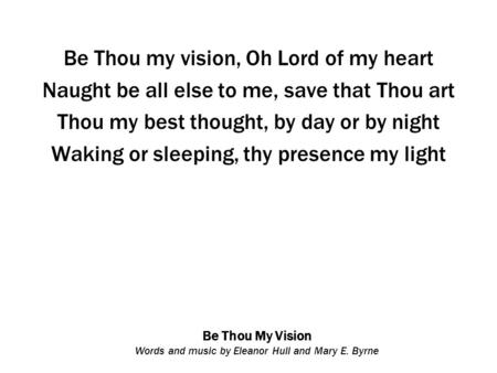 Be Thou My Vision Words and music by Eleanor Hull and Mary E. Byrne Be Thou my vision, Oh Lord of my heart Naught be all else to me, save that Thou art.