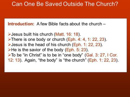 Can One Be Saved Outside The Church? Introduction: A few Bible facts about the church –  Jesus built his church (Matt. 16: 18).  There is one body or.