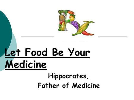 Let Food Be Your Medicine Hippocrates, Father of Medicine.