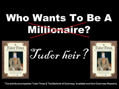 Who Wants To Be A Millionaire? Tudor heir? This activity accompanies 'Tudor Times & The Bailiwick of Guernsey,' available now from Guernsey Museums.