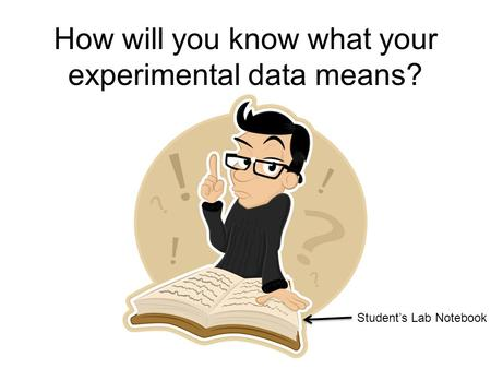 How will you know what your experimental data means? Student's Lab Notebook.