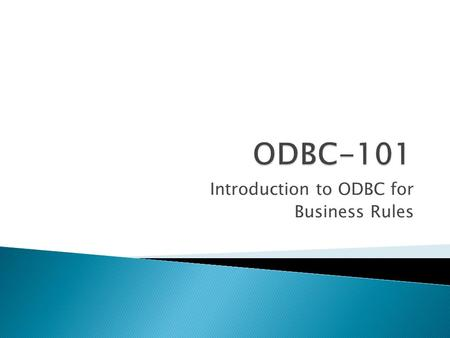 Introduction to ODBC for Business Rules.  What is ODBC?  ODBC – Installing the Drivers  ODBC – Data Sources(BR.INI)  BR Sample Application  BR Context.