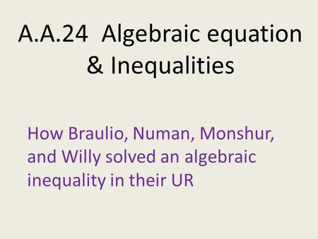 A.A.24 Algebraic equation & Inequalities How Braulio, Numan, Monshur, and Willy solved an algebraic inequality in their UR.