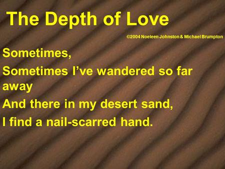 The Depth of Love Sometimes, Sometimes I've wandered so far away And there in my desert sand, I find a nail-scarred hand. ©2004 Noeleen Johnston & Michael.