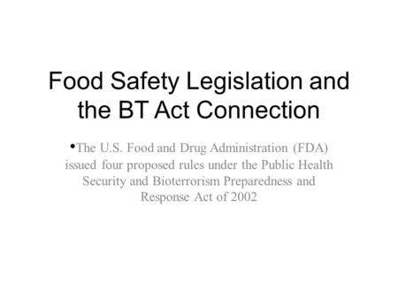 Food Safety Legislation and the BT Act Connection The U.S. Food and Drug Administration (FDA) issued four proposed rules under the Public Health Security.