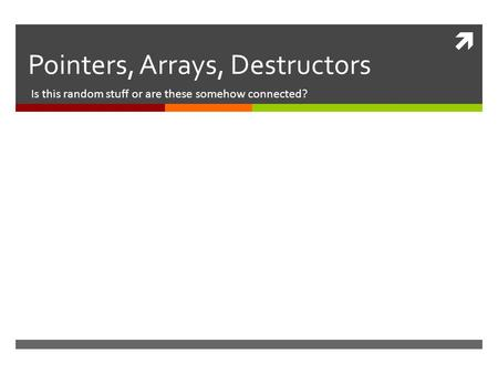  Pointers, Arrays, Destructors Is this random stuff or are these somehow connected?