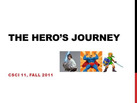 THE HERO'S JOURNEY CSCI 11, FALL 2011. THE HERO'S JOURNEY: DEFINED Described by Joseph Campbell in The Hero with a Thousand Faces Campbell called it the.